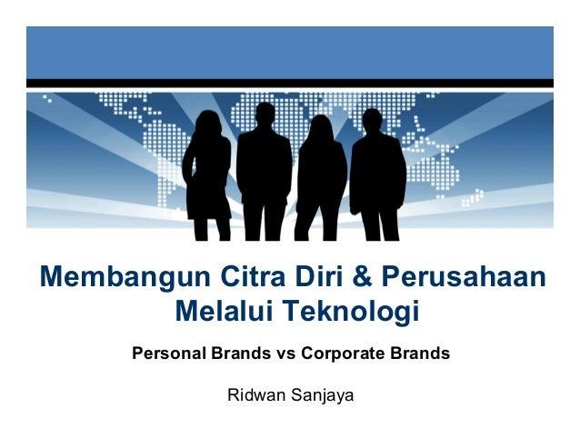 Membangun Citra Diri & Perusahaan       Melalui Teknologi      Personal Brands vs Corporate Brands                Ridwan S...
