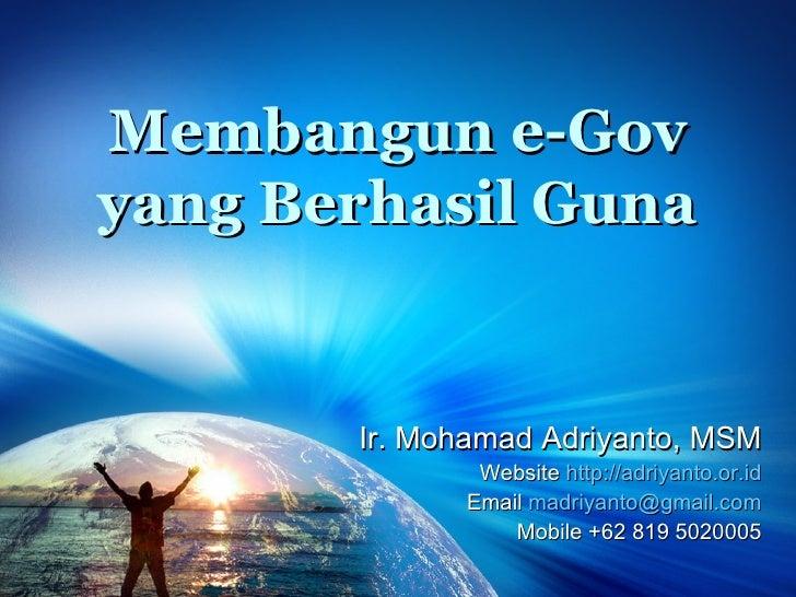 Membangun e-Gov yang Berhasil Guna Ir. Mohamad Adriyanto, MSM Website  http ://adriyanto.or.id Email  [email_address] Mobi...