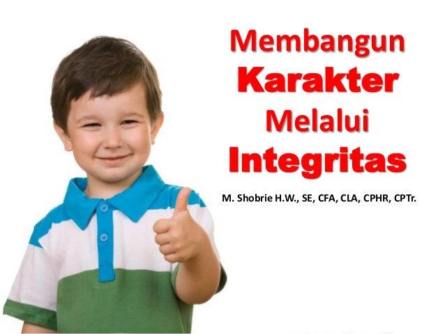 Membangun KarakterMelalui Integritas  M. Shobrie H.W., SE, CFA, CLA, CPHR, CPTr.