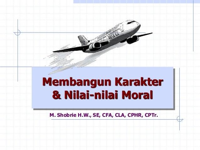 Membangun Karakter& Nilai-nilai Moral  M. Shobrie H.W., SE, CFA, CLA, CPHR, CPTr.