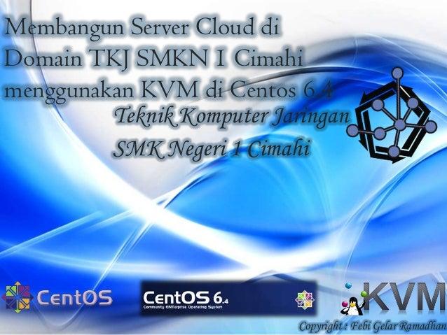 Membangun Server Cloud di Domain TKJ SMKN 1 Cimahi menggunakan KVM di Centos 6.4 Teknik Komputer Jaringan SMK Negeri 1 Cim...