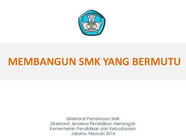 MEMBANGUN SMK YANG BERMUTU Direktorat Pembinaan SMK Direktorat Jenderal Pendidikan Menengah Kementerian Pendidikan dan Keb...