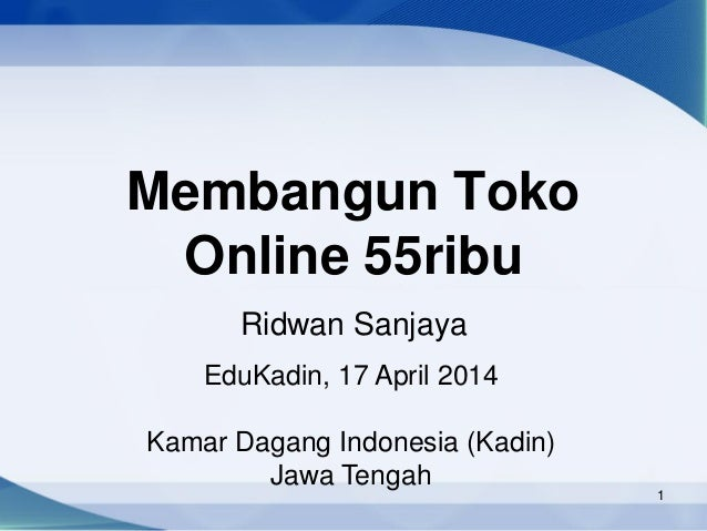 1 Membangun Toko Online 55ribu Ridwan Sanjaya EduKadin, 17 April 2014 Kamar Dagang Indonesia (Kadin) Jawa Tengah