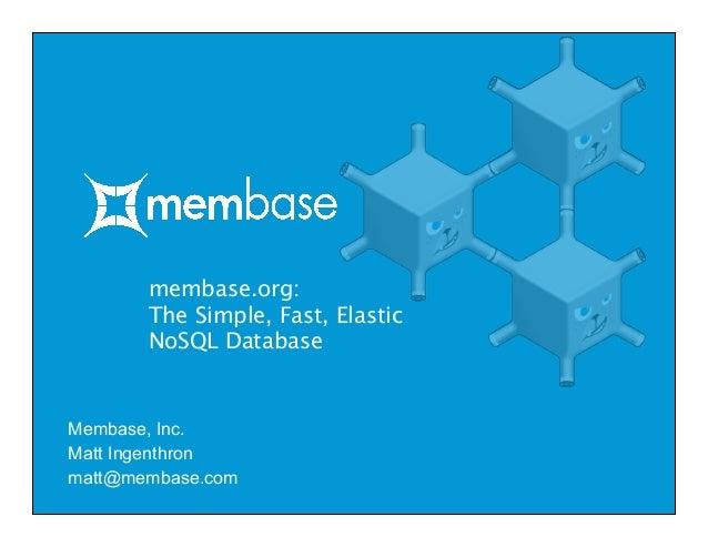 membase.org: The Simple, Fast, Elastic NoSQL Database Membase, Inc. Matt Ingenthron matt@membase.com