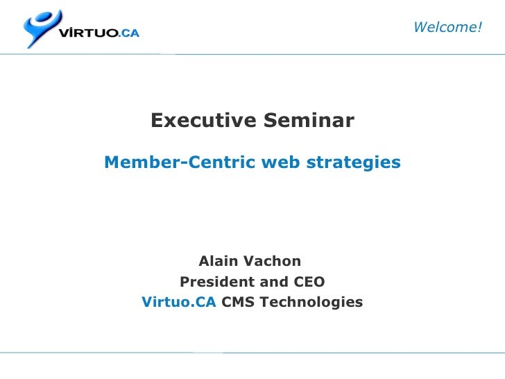 Executive Seminar Member-Centric web strategies Alain Vachon  President and CEO Virtuo.CA  CMS Technologies Welcome!