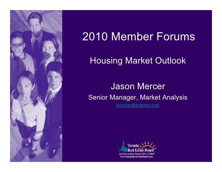 2010 Member Forums   Housing Market Outlook         Jason Mercer Senior Manager, Market Analysis         jmercer@trebnet.c...