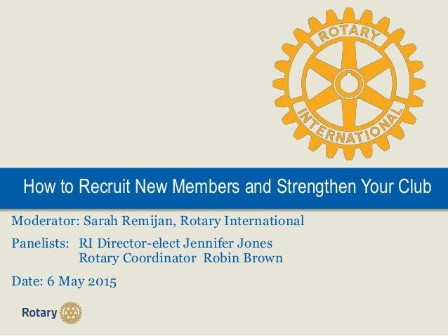 How to Recruit New Members and Strengthen Your Club Moderator: Sarah Remijan, Rotary International Panelists: RI Director-...
