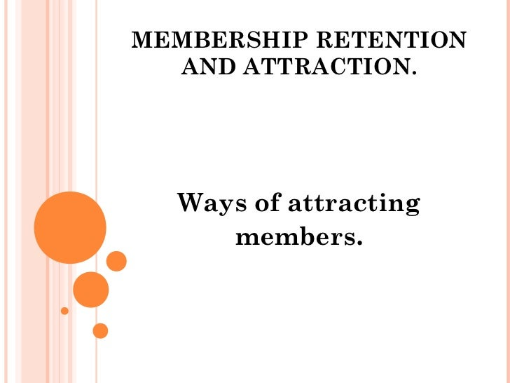 MEMBERSHIP RETENTION  AND ATTRACTION.  Ways of attracting     members.
