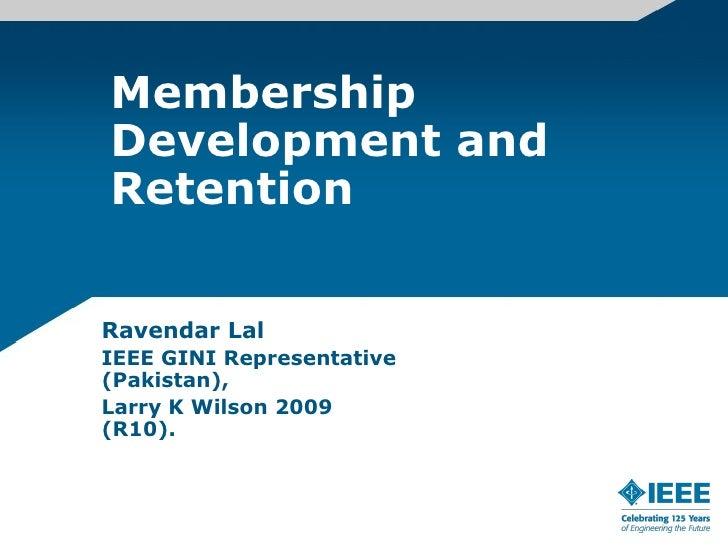 Membership Development and Retention   Ravendar Lal IEEE GINI Representative (Pakistan), Larry K Wilson 2009 (R10).