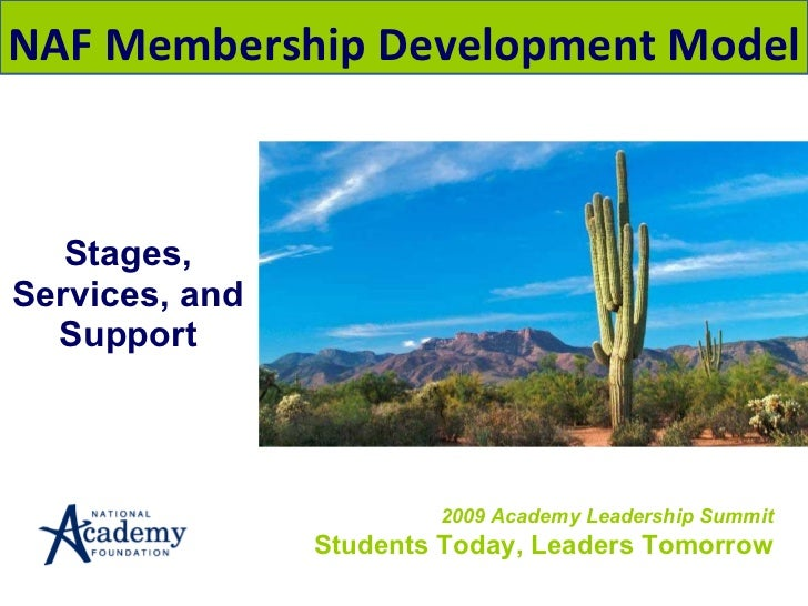 Stages, Services, and Support 2009 Academy Leadership Summit Students Today, Leaders Tomorrow NAF Membership Development M...