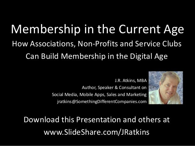 Membership in the Current Age How Associations, Non-Profits and Service Clubs Can Build Membership in the Digital Age J.R....