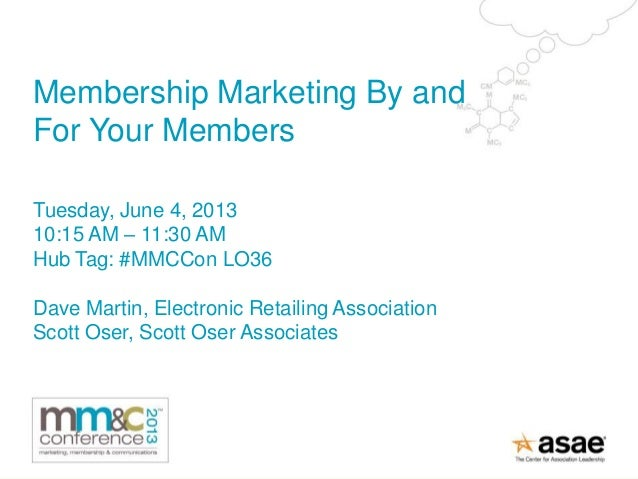 Membership Marketing By andFor Your MembersTuesday, June 4, 201310:15 AM – 11:30 AMHub Tag: #MMCCon LO36Dave Martin, Elect...