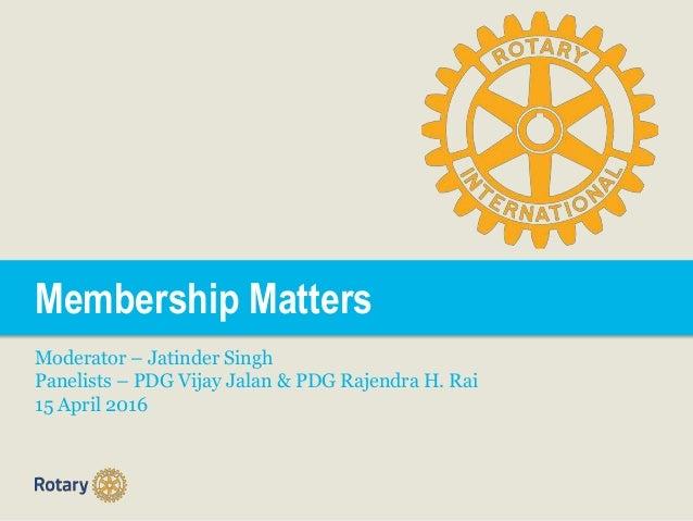 Membership Matters Moderator – Jatinder Singh Panelists – PDG Vijay Jalan & PDG Rajendra H. Rai 15 April 2016