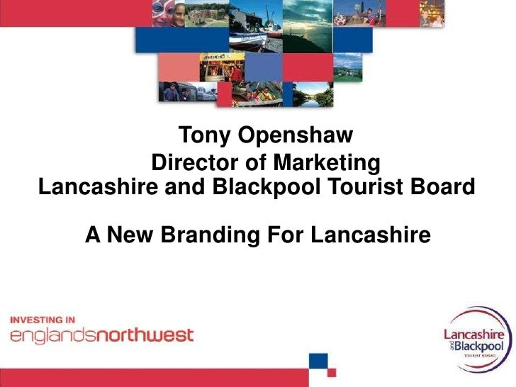 Lancashire and Blackpool Tourist Board<br />Tony Openshaw Director of Marketing<br />A New Branding For Lancashire <br />