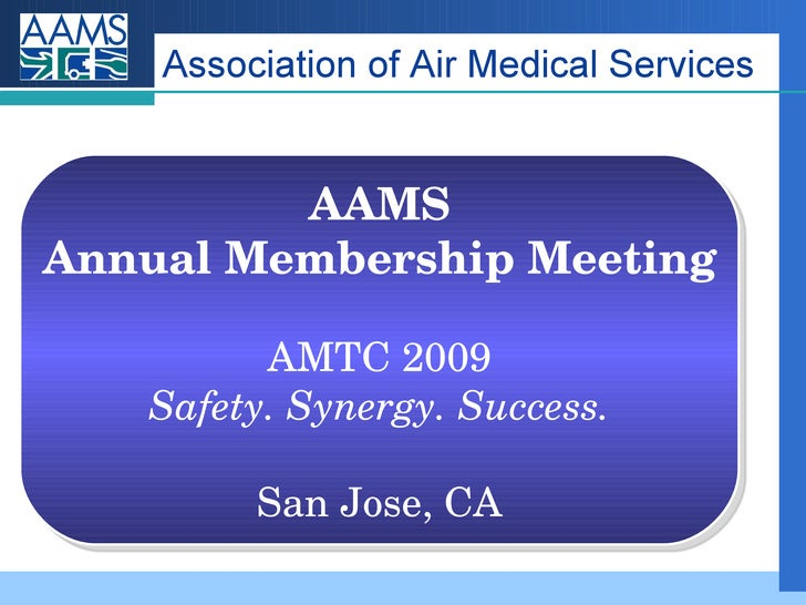 Association of Air Medical Services AAMS Annual Membership Meeting AMTC 2009 Safety. Synergy. Success. San Jose, CA