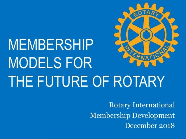 MEMBERSHIP MODELS FOR THE FUTURE OF ROTARY Rotary International Membership Development December 2018