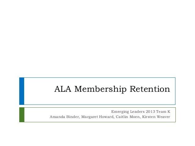 ALA Membership RetentionEmerging Leaders 2013 Team KAmanda Binder, Margaret Howard, Caitlin Moen, Kirsten Weaver