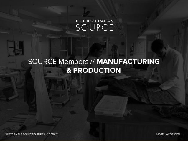 SOURCE Members // MANUFACTURING & PRODUCTION SUSTAINABLE SOURCING SERIES // 2016-17 IMAGE: JACOBS WELL