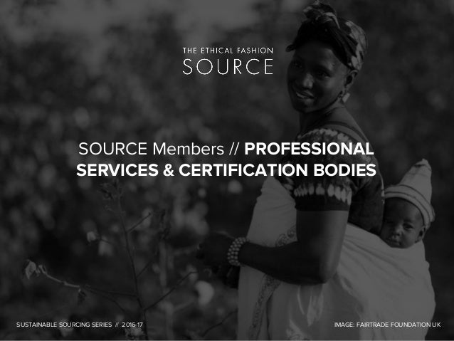SOURCE Members // PROFESSIONAL SERVICES & CERTIFICATION BODIES SUSTAINABLE SOURCING SERIES // 2016-17 IMAGE: FAIRTRADE FOU...