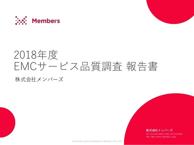 Proprietary and Confidential to Members Co.,LTD 2018年度 EMCサービス品質調査 報告書 株式会社メンバーズ 株式会社メンバーズ TEL: 03-5144-0660 / FAX: 03-514...