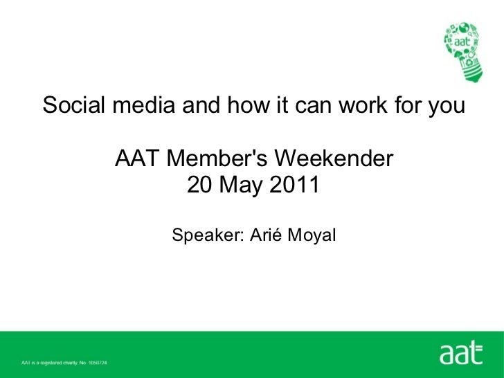 Social media and how it can work for you      AAT Members Weekender           20 May 2011            Speaker: Arié Moyal