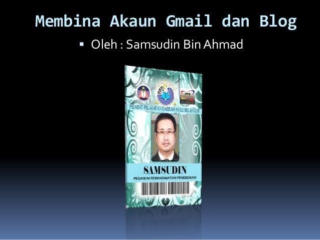 Membina Akaun Gmail dan Blog Oleh : Samsudin Bin Ahmad
