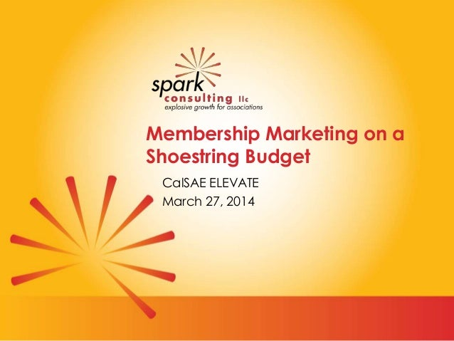Membership Marketing on a Shoestring Budget CalSAE ELEVATE March 27, 2014