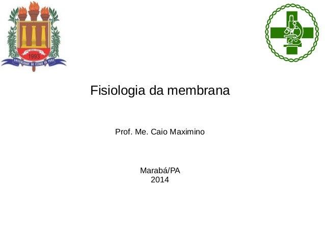 Fisiologia da membrana Prof. Me. Caio Maximino Marabá/PA 2014