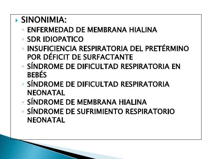 SINONIMIA:<br />ENFERMEDAD DE MEMBRANA HIALINA<br />SDR IDIOPATICO<br />INSUFICIENCIA RESPIRATORIA DEL PRETÉRMINO POR DÉFI...