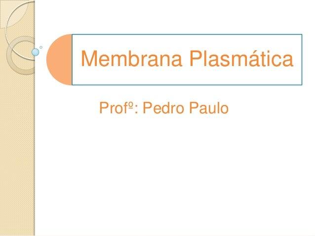 Membrana Plasmática Profº: Pedro Paulo