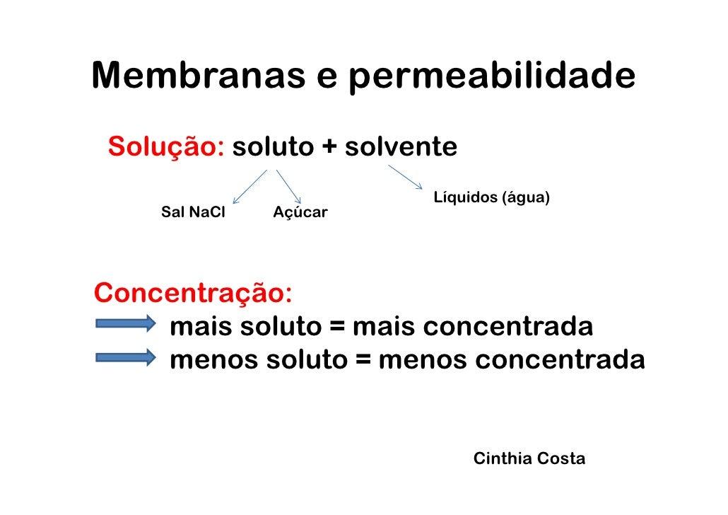 Membranas e permeabilidadeSolução: soluto + solvente                        Líquidos (água)    Sal NaCl   AçúcarConcentraç...
