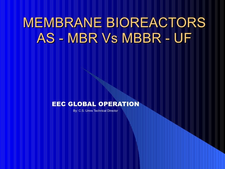 MEMBRANE BIOREACTORS AS - MBR Vs MBBR - UF EEC GLOBAL OPERATION By: C.S. Umre Technical Director
