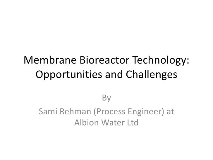 Membrane Bioreactor Technology: Opportunities and Challenges<br />By <br />Sami Rehman (Process Engineer) at Albion Water ...