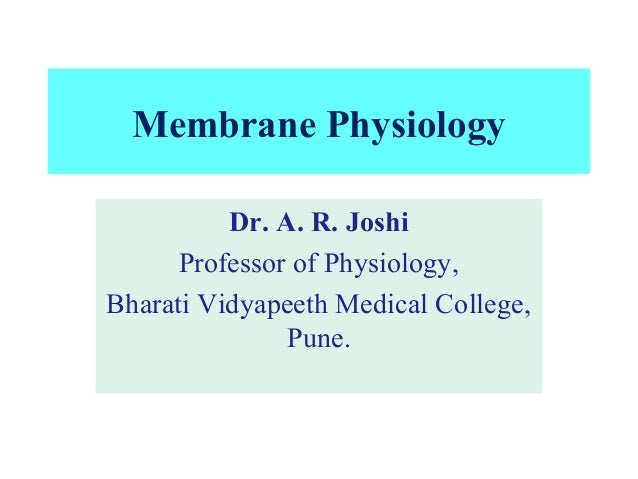 Membrane Physiology Dr. A. R. Joshi Professor of Physiology, Bharati Vidyapeeth Medical College, Pune.
