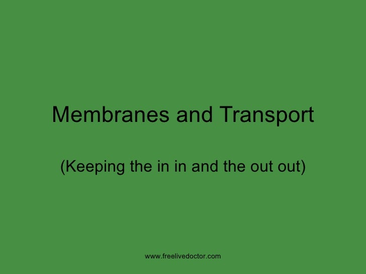 Membranes and Transport (Keeping the in in and the out out) www.freelivedoctor.com
