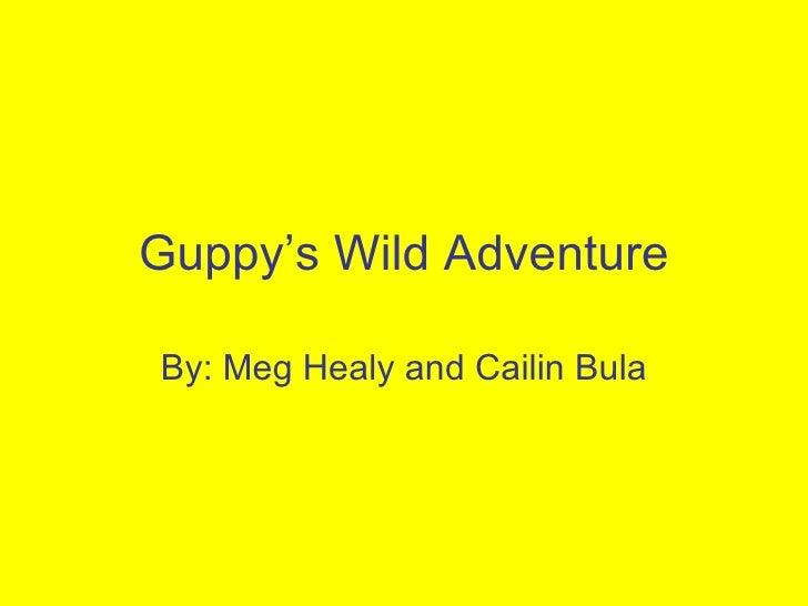 Guppy's Wild Adventure By: Meg Healy and Cailin Bula