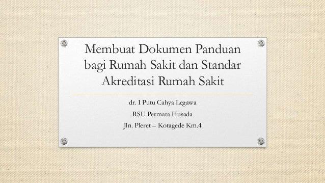 Membuat Dokumen Panduan bagi Rumah Sakit dan Standar Akreditasi Rumah Sakit dr. I Putu Cahya Legawa RSU Permata Husada Jln...
