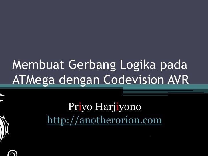 Membuat Gerbang Logika padaATMega dengan Codevision AVR          Priyo Harjiyono     http://anotherorion.com