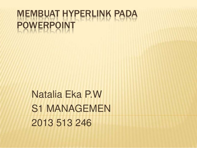 MEMBUAT HYPERLINK PADA POWERPOINT  Natalia Eka P.W S1 MANAGEMEN 2013 513 246