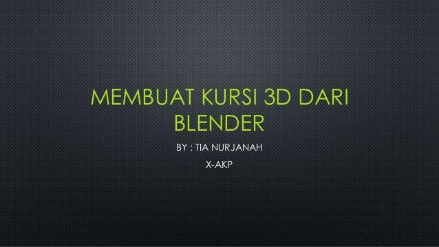 MEMBUAT KURSI 3D DARI BLENDER BY : TIA NURJANAH X-AKP