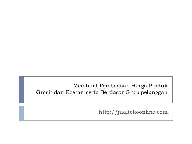 Membuat Pembedaan Harga ProdukGrosir dan Eceran serta Berdasar Grup pelanggan                      http://jualtokoonline.com