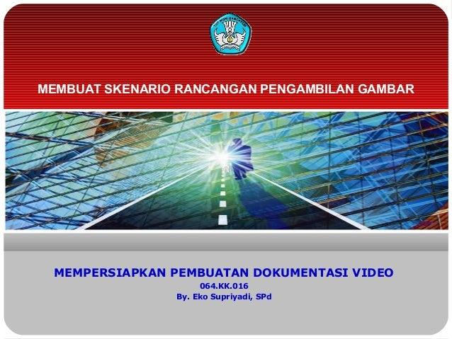 MEMBUAT SKENARIO RANCANGAN PENGAMBILAN GAMBARMEMPERSIAPKAN PEMBUATAN DOKUMENTASI VIDEO064.KK.016By. Eko Supriyadi, SPd