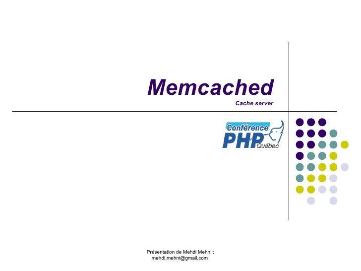 Memcached Cache server Présentation de Mehdi Mehni : mehdi.mehni@gmail.com