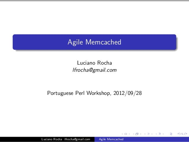 Agile Memcached                      Luciano Rocha                   lfrocha@gmail.com   Portuguese Perl Workshop, 2012/09...