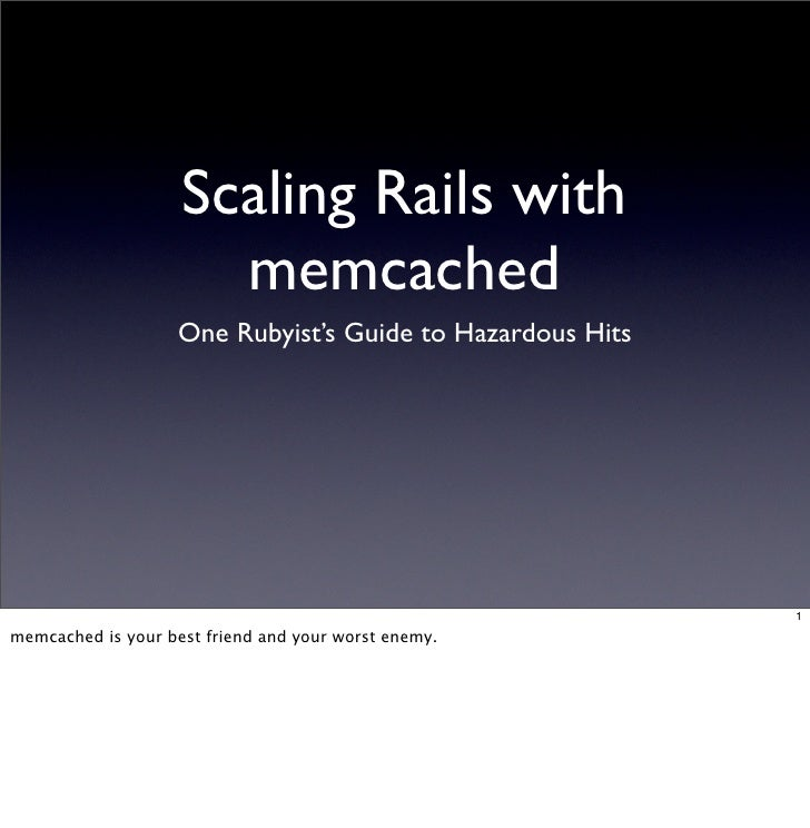 Scaling Rails with                       memcached                     One Rubyist's Guide to Hazardous Hits              ...