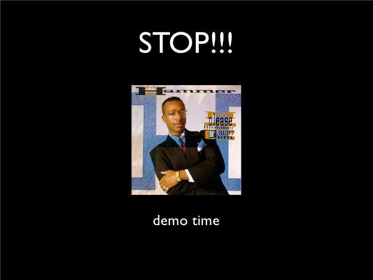 STOP!!!      demo time