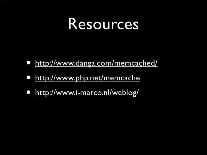Resources  • http://www.danga.com/memcached/ • http://www.php.net/memcache • http://www.i-marco.nl/weblog/