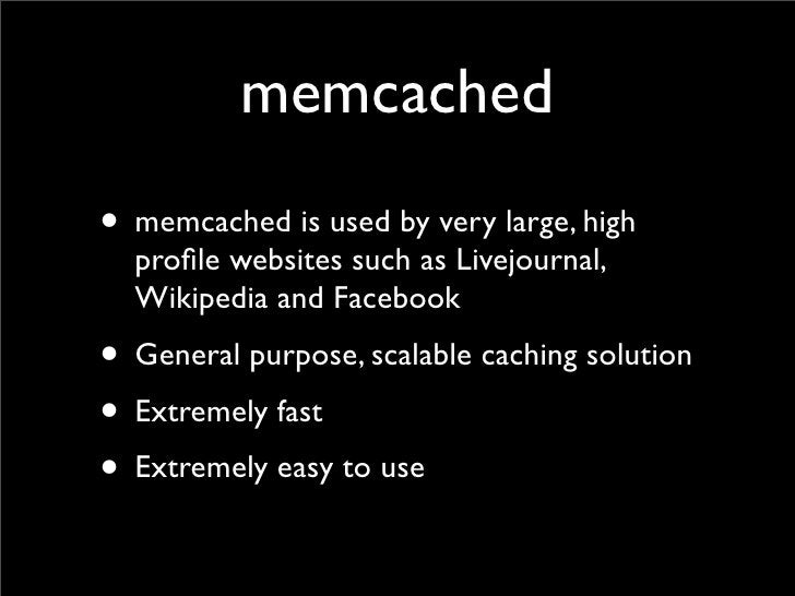 memcached • memcached is used by very large, high   profile websites such as Livejournal,   Wikipedia and Facebook • Genera...
