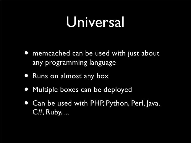Universal • memcached can be used with just about   any programming language • Runs on almost any box • Multiple boxes can...