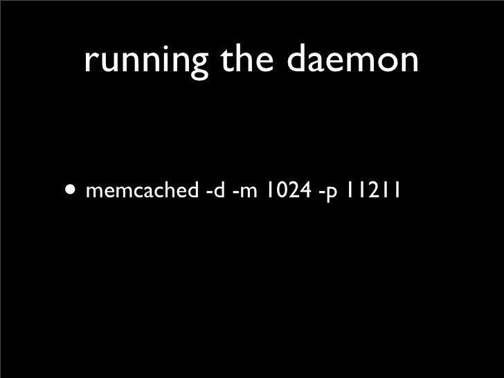 running the daemon   • memcached -d -m 1024 -p 11211